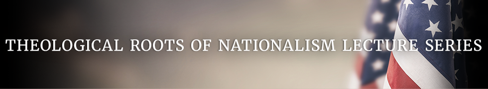 Theological Roots of Nationalism Lecture Series